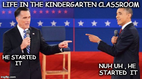 Obama Romney Pointing | LIFE IN THE KINDERGARTEN CLASSROOM HE STARTED IT NUH UH , HE STARTED  IT | image tagged in memes,obama romney pointing | made w/ Imgflip meme maker