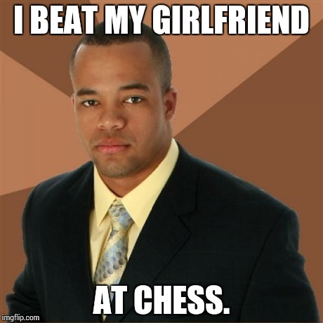 Successful Black Man | I BEAT MY GIRLFRIEND AT CHESS. | image tagged in memes,successful black man | made w/ Imgflip meme maker