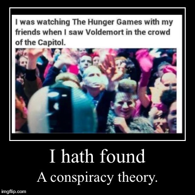 Voldamort-Hunger Games conspiracy theory | I hath found | A conspiracy theory. | image tagged in funny,demotivationals,hunger games,harry potter,voldemort,conspiracy theory | made w/ Imgflip demotivational maker