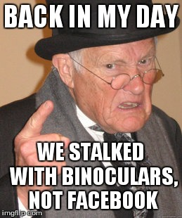 Back In My Day Meme | BACK IN MY DAY WE STALKED WITH BINOCULARS, NOT FACEBOOK | image tagged in memes,back in my day | made w/ Imgflip meme maker