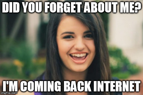 Rebecca Black | DID YOU FORGET ABOUT ME? I'M COMING BACK INTERNET | image tagged in memes,rebecca black | made w/ Imgflip meme maker