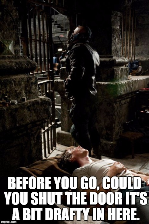 BANE AND BRUCE | BEFORE YOU GO, COULD YOU SHUT THE DOOR IT'S A BIT DRAFTY IN HERE. | image tagged in memes,bane and bruce | made w/ Imgflip meme maker