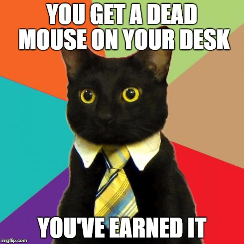 Thank you! :3 | YOU GET A DEAD MOUSE ON YOUR DESK YOU'VE EARNED IT | image tagged in memes,business cat,cats,mouse,promotion | made w/ Imgflip meme maker