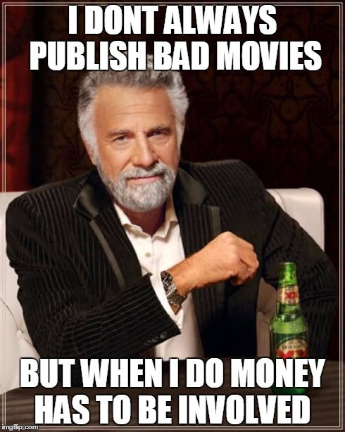 The Most Interesting Man In The World Meme | I DONT ALWAYS PUBLISH BAD MOVIES BUT WHEN I DO MONEY HAS TO BE INVOLVED | image tagged in memes,the most interesting man in the world | made w/ Imgflip meme maker