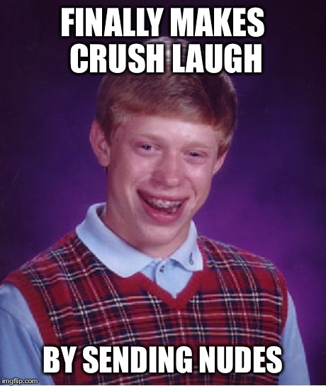 Bad Luck Brian Meme | FINALLY MAKES CRUSH LAUGH BY SENDING NUDES | image tagged in memes,bad luck brian | made w/ Imgflip meme maker