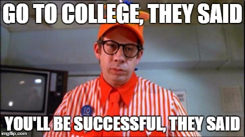 Fast Food Worker | GO TO COLLEGE, THEY SAID YOU'LL BE SUCCESSFUL, THEY SAID | image tagged in fast food worker | made w/ Imgflip meme maker