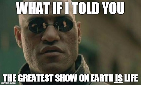 Matrix Morpheus Meme | WHAT IF I TOLD YOU THE GREATEST SHOW ON EARTH IS LIFE | image tagged in memes,matrix morpheus | made w/ Imgflip meme maker