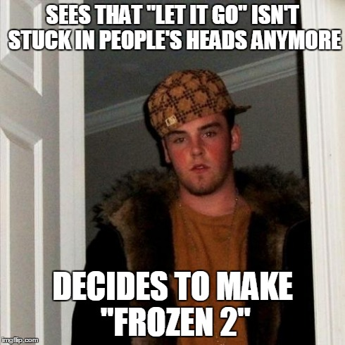 "How I feel about Disney now... | SEES THAT ""LET IT GO"" ISN'T STUCK IN PEOPLE'S HEADS ANYMORE DECIDES TO MAKE ""FROZEN 2"" 