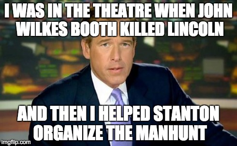 Brian Williams Was There Meme | I WAS IN THE THEATRE WHEN JOHN WILKES BOOTH KILLED LINCOLN AND THEN I HELPED STANTON ORGANIZE THE MANHUNT | image tagged in memes,brian williams was there | made w/ Imgflip meme maker