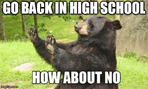 about no | GO BACK IN HIGH SCHOOL | image tagged in about no | made w/ Imgflip meme maker