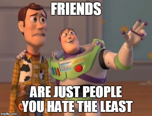 X, X Everywhere Meme | FRIENDS ARE JUST PEOPLE YOU HATE THE LEAST | image tagged in memes,x, x everywhere,x x everywhere | made w/ Imgflip meme maker