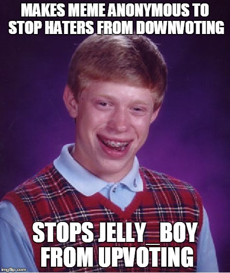 Bad Luck Brian Meme | MAKES MEME ANONYMOUS TO STOP HATERS FROM DOWNVOTING STOPS JELLY_BOY FROM UPVOTING | image tagged in memes,bad luck brian | made w/ Imgflip meme maker