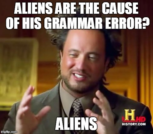 Ancient Aliens Meme | ALIENS ARE THE CAUSE OF HIS GRAMMAR ERROR? ALIENS | image tagged in memes,ancient aliens | made w/ Imgflip meme maker