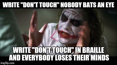 "And everybody loses their minds Meme | WRITE ""DON'T TOUCH"" NOBODY BATS AN EYE WRITE ""DON'T TOUCH"" IN BRAILLE AND EVERYBODY LOSES THEIR MINDS 
