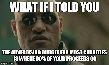 Matrix Morpheus Meme | WHAT IF I TOLD YOU THE ADVERTISING BUDGET FOR MOST CHARITIES IS WHERE 60% OF YOUR PROCEEDS GO | image tagged in memes,matrix morpheus | made w/ Imgflip meme maker
