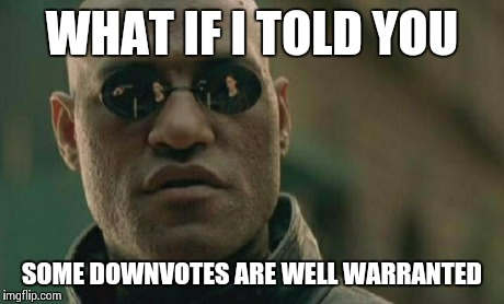 Matrix Morpheus Meme | WHAT IF I TOLD YOU SOME DOWNVOTES ARE WELL WARRANTED | image tagged in memes,matrix morpheus | made w/ Imgflip meme maker