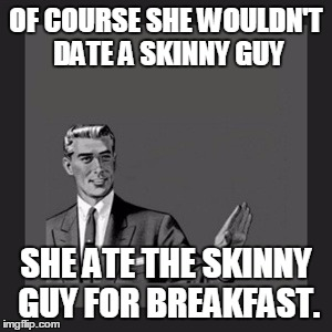 Kill Yourself Guy Meme | OF COURSE SHE WOULDN'T DATE A SKINNY GUY SHE ATE THE SKINNY GUY FOR BREAKFAST. | image tagged in memes,kill yourself guy | made w/ Imgflip meme maker