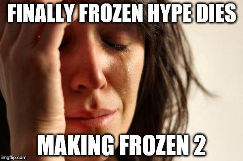 First World Problems Meme | FINALLY FROZEN HYPE DIES MAKING FROZEN 2 | image tagged in memes,first world problems | made w/ Imgflip meme maker