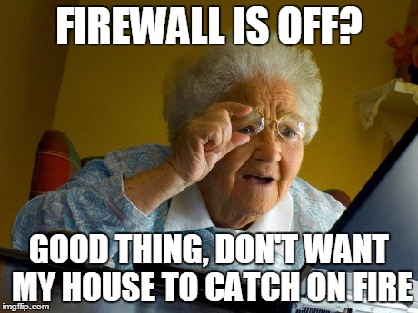 Grandma Finds The Internet | FIREWALL IS OFF? GOOD THING, DON'T WANT MY HOUSE TO CATCH ON FIRE | image tagged in memes,grandma finds the internet | made w/ Imgflip meme maker