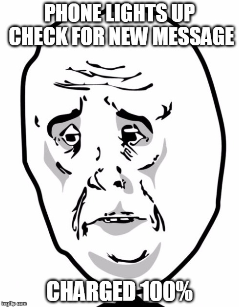 Okay Guy Rage Face2 | PHONE LIGHTS UP CHECK FOR NEW MESSAGE CHARGED 100% | image tagged in memes,okay guy rage face2,AdviceAnimals | made w/ Imgflip meme maker