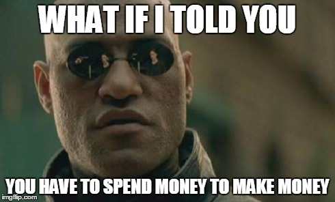 Matrix Morpheus Meme | WHAT IF I TOLD YOU YOU HAVE TO SPEND MONEY TO MAKE MONEY | image tagged in memes,matrix morpheus | made w/ Imgflip meme maker