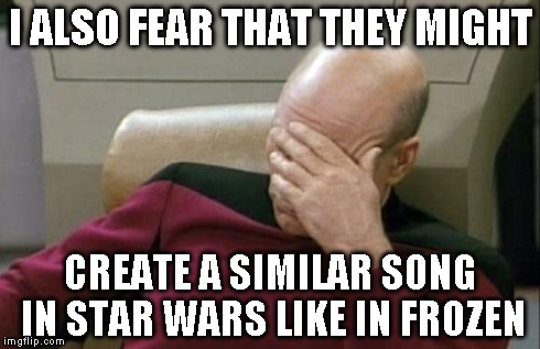 Captain Picard Facepalm Meme | I ALSO FEAR THAT THEY MIGHT CREATE A SIMILAR SONG IN STAR WARS LIKE IN FROZEN | image tagged in memes,captain picard facepalm | made w/ Imgflip meme maker