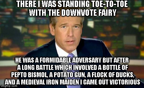 Brian Williams Was There Meme | THERE I WAS STANDING TOE-TO-TOE WITH THE DOWNVOTE FAIRY HE WAS A FORMIDABLE ADVERSARY BUT AFTER A LONG BATTLE WHICH INVOLVED A BOTTLE OF PEP | image tagged in memes,brian williams was there | made w/ Imgflip meme maker