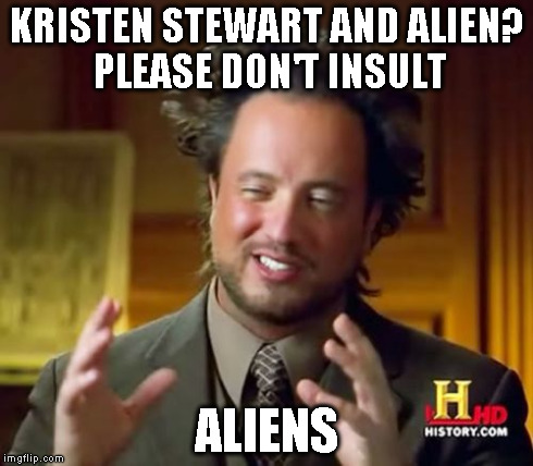 Ancient Aliens Meme | KRISTEN STEWART AND ALIEN? PLEASE DON'T INSULT ALIENS | image tagged in memes,ancient aliens | made w/ Imgflip meme maker