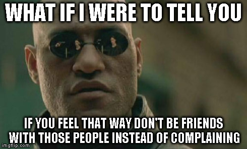 Matrix Morpheus Meme | WHAT IF I WERE TO TELL YOU IF YOU FEEL THAT WAY DON'T BE FRIENDS WITH THOSE PEOPLE INSTEAD OF COMPLAINING | image tagged in memes,matrix morpheus | made w/ Imgflip meme maker