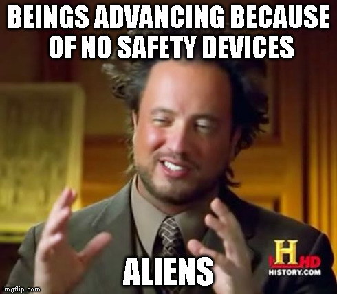 Ancient Aliens Meme | BEINGS ADVANCING BECAUSE OF NO SAFETY DEVICES ALIENS | image tagged in memes,ancient aliens | made w/ Imgflip meme maker