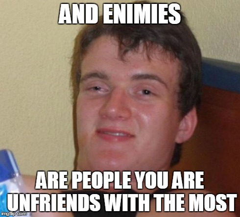 10 Guy Meme | AND ENIMIES ARE PEOPLE YOU ARE UNFRIENDS WITH THE MOST | image tagged in memes,10 guy | made w/ Imgflip meme maker