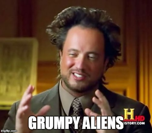 Ancient Aliens Meme | GRUMPY ALIENS | image tagged in memes,ancient aliens | made w/ Imgflip meme maker