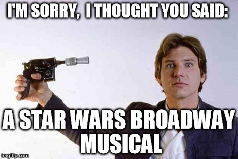 it'llbeablast | I'M SORRY,  I THOUGHT YOU SAID: A STAR WARS BROADWAY MUSICAL | image tagged in it'llbeablast | made w/ Imgflip meme maker