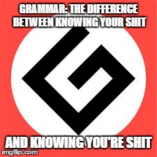 Grammar: Who learned you how to spoke? | GRAMMAR: THE DIFFERENCE BETWEEN KNOWING YOUR SHIT AND KNOWING YOU'RE SHIT | image tagged in grammar nazi symbol,memes | made w/ Imgflip meme maker