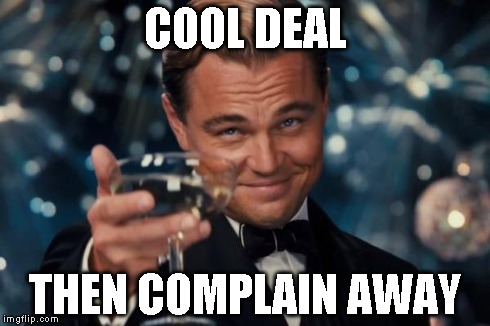 Leonardo Dicaprio Cheers Meme | COOL DEAL THEN COMPLAIN AWAY | image tagged in memes,leonardo dicaprio cheers | made w/ Imgflip meme maker