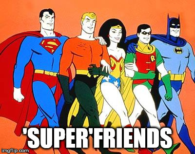 superfriends | 'SUPER'FRIENDS | image tagged in superfriends | made w/ Imgflip meme maker
