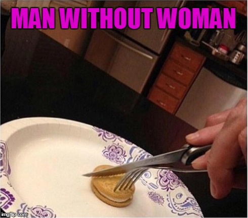 Man Without Woman | MAN WITHOUT WOMAN | image tagged in man needs woman,miss you,vince vance,cookies for dinner,hungry,dinner | made w/ Imgflip meme maker