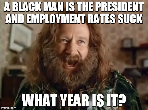 What Year Is It Meme | A BLACK MAN IS THE PRESIDENT AND EMPLOYMENT RATES SUCK WHAT YEAR IS IT? | image tagged in memes,what year is it | made w/ Imgflip meme maker