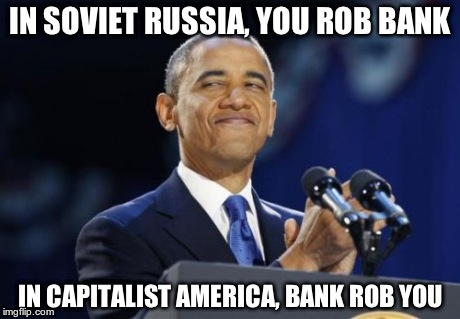2nd Term Obama | IN SOVIET RUSSIA, YOU ROB BANK IN CAPITALIST AMERICA, BANK ROB YOU | image tagged in memes,2nd term obama | made w/ Imgflip meme maker