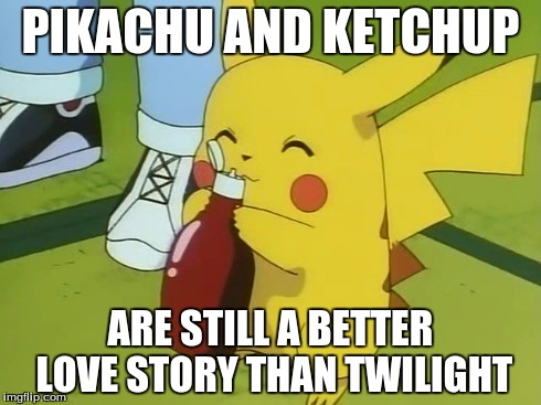 PIKACHU AND KETCHUP ARE STILL A BETTER LOVE STORY THAN TWILIGHT | image tagged in pikachu | made w/ Imgflip meme maker
