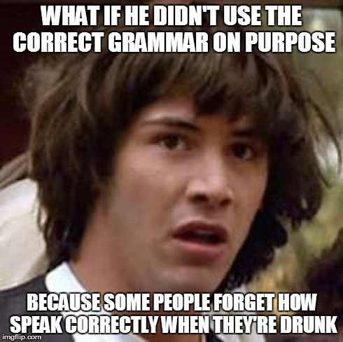 Conspiracy Keanu Meme | WHAT IF HE DIDN'T USE THE CORRECT GRAMMAR ON PURPOSE BECAUSE SOME PEOPLE FORGET HOW SPEAK CORRECTLY WHEN THEY'RE DRUNK | image tagged in memes,conspiracy keanu | made w/ Imgflip meme maker