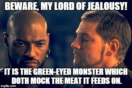 Othello | BEWARE, MY LORD OF JEALOUSY! IT IS THE GREEN-EYED MONSTER WHICH DOTH MOCK THE MEAT IT FEEDS ON. | image tagged in othello | made w/ Imgflip meme maker