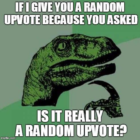 Philosoraptor Meme | IF I GIVE YOU A RANDOM UPVOTE BECAUSE YOU ASKED IS IT REALLY A RANDOM UPVOTE? | image tagged in memes,philosoraptor | made w/ Imgflip meme maker
