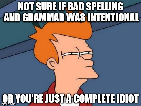 Futurama Fry Meme | NOT SURE IF BAD SPELLING AND GRAMMAR WAS INTENTIONAL OR YOU'RE JUST A COMPLETE IDIOT | image tagged in memes,futurama fry | made w/ Imgflip meme maker