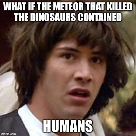 Conspiracy Keanu Meme | WHAT IF THE METEOR THAT KILLED THE DINOSAURS CONTAINED HUMANS | image tagged in memes,conspiracy keanu | made w/ Imgflip meme maker