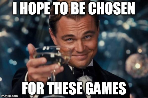 Leonardo Dicaprio Cheers Meme | I HOPE TO BE CHOSEN FOR THESE GAMES | image tagged in memes,leonardo dicaprio cheers | made w/ Imgflip meme maker