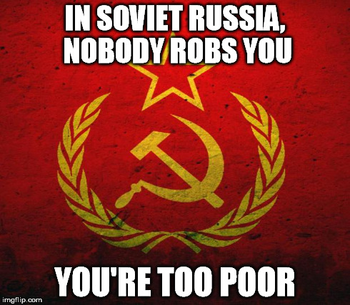 IN SOVIET RUSSIA, NOBODY ROBS YOU YOU'RE TOO POOR | made w/ Imgflip meme maker