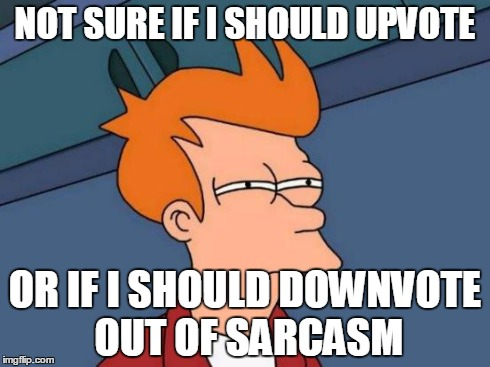 NOT SURE IF I SHOULD UPVOTE OR IF I SHOULD DOWNVOTE OUT OF SARCASM | image tagged in memes,futurama fry | made w/ Imgflip meme maker