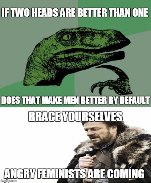 Please don't kill me | IF TWO HEADS ARE BETTER THAN ONE DOES THAT MAKE MEN BETTER BY DEFAULT BRACE YOURSELVES ANGRY FEMINISTS ARE COMING | image tagged in feminism,angry feminist,controversial,funny,philosoraptor,brace yourselves x is coming | made w/ Imgflip meme maker