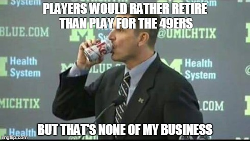 Harbusiness | PLAYERS WOULD RATHER RETIRE THAN PLAY FOR THE 49ERS BUT THAT'S NONE OF MY BUSINESS | image tagged in 49ers,nfl,9ers,niners,harbaugh,but thats none of my business | made w/ Imgflip meme maker